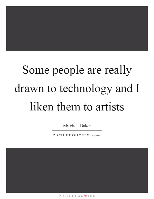 Some people are really drawn to technology and I liken them to artists Picture Quote #1