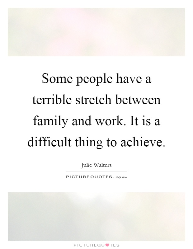 Some people have a terrible stretch between family and work. It is a difficult thing to achieve Picture Quote #1