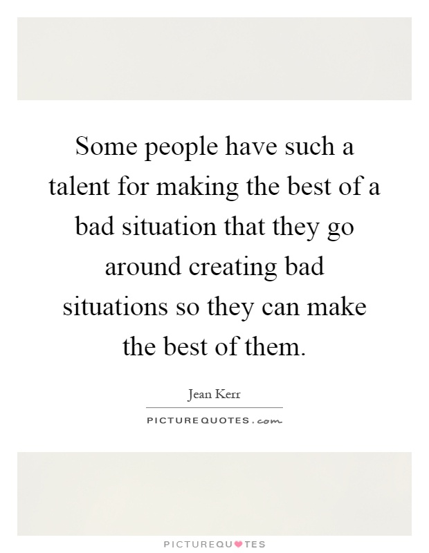 Some people have such a talent for making the best of a bad situation that they go around creating bad situations so they can make the best of them Picture Quote #1