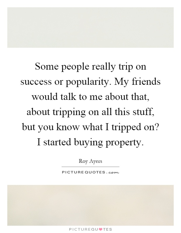 Some people really trip on success or popularity. My friends would talk to me about that, about tripping on all this stuff, but you know what I tripped on? I started buying property Picture Quote #1