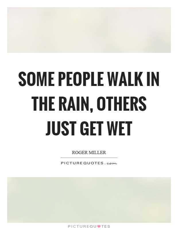 Some people walk in the rain, others just get wet Picture Quote #1