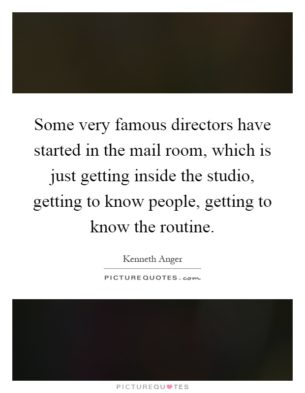 Some very famous directors have started in the mail room, which is just getting inside the studio, getting to know people, getting to know the routine Picture Quote #1