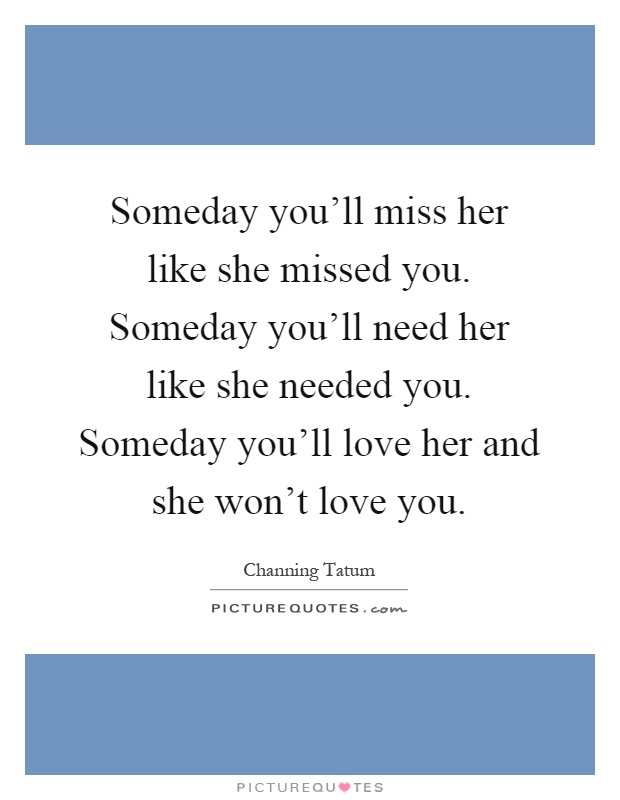 Someday you'll miss her like she missed you. Someday you'll need her like she needed you. Someday you'll love her and she won't love you Picture Quote #1