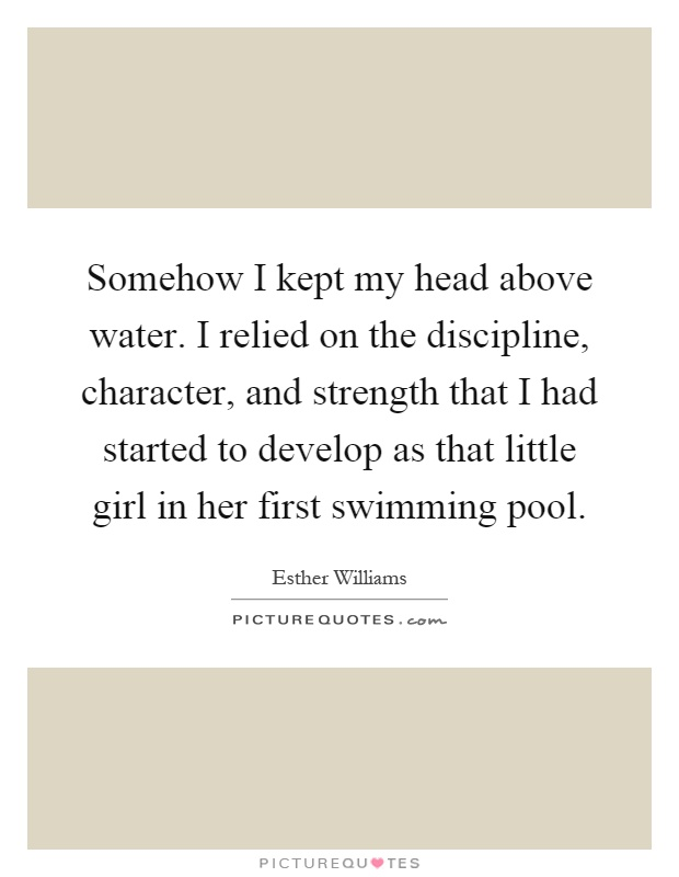 Somehow I kept my head above water. I relied on the discipline, character, and strength that I had started to develop as that little girl in her first swimming pool Picture Quote #1