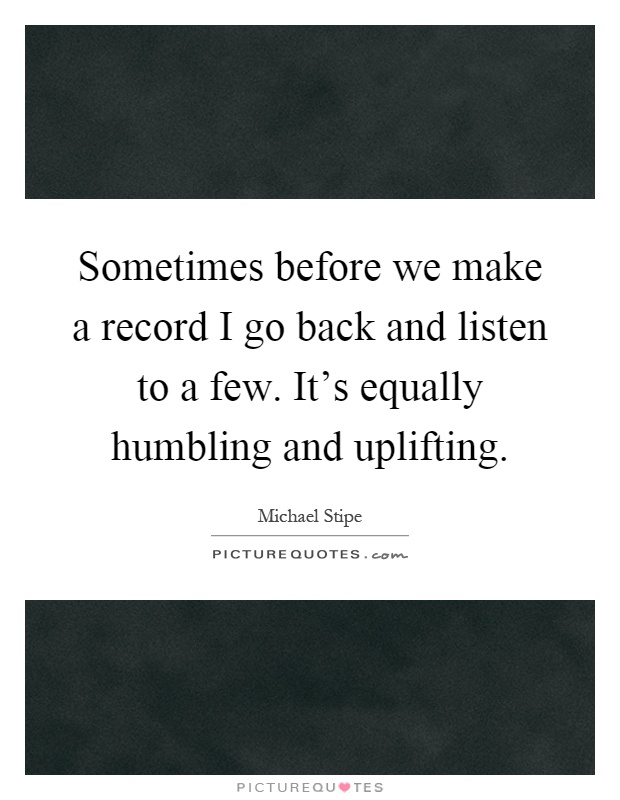 Sometimes before we make a record I go back and listen to a few. It's equally humbling and uplifting Picture Quote #1