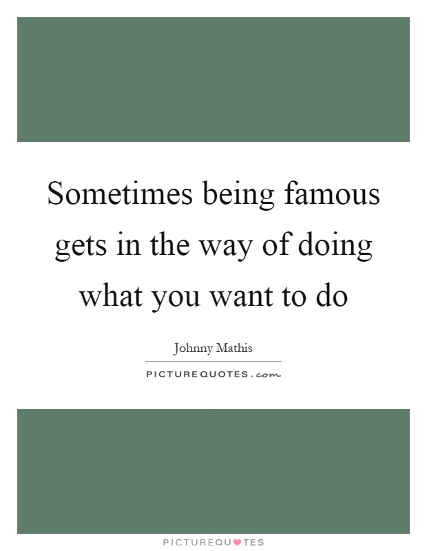 Sometimes being famous gets in the way of doing what you want to do Picture Quote #1