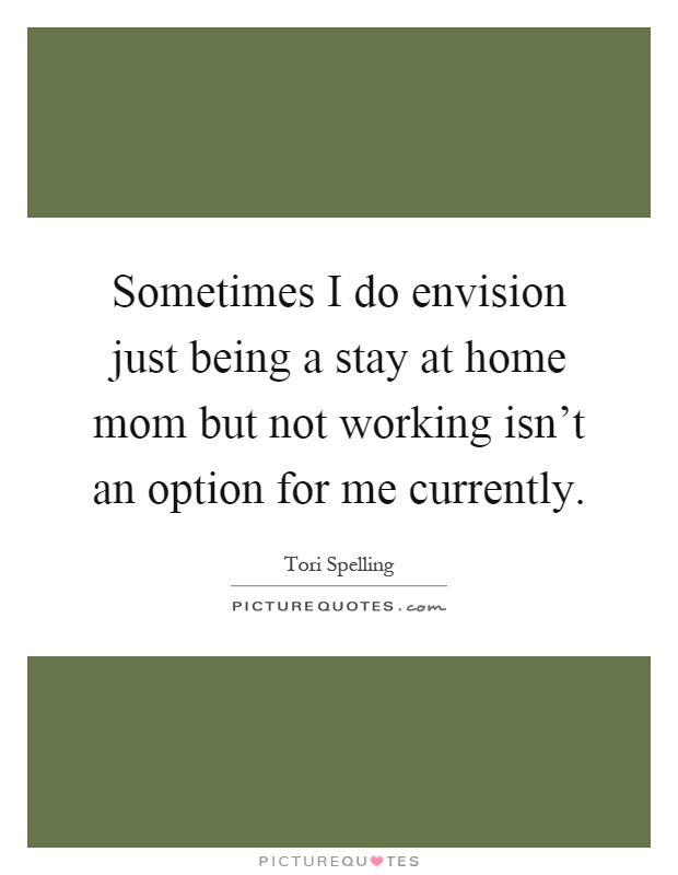 Sometimes I do envision just being a stay at home mom but not working isn't an option for me currently Picture Quote #1