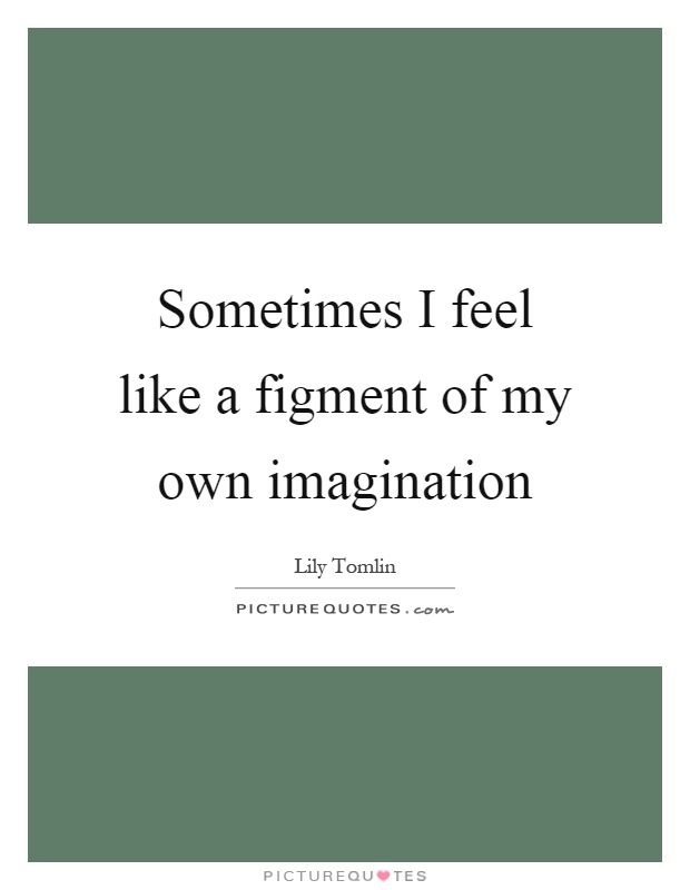 Sometimes I feel like a figment of my own imagination Picture Quote #1