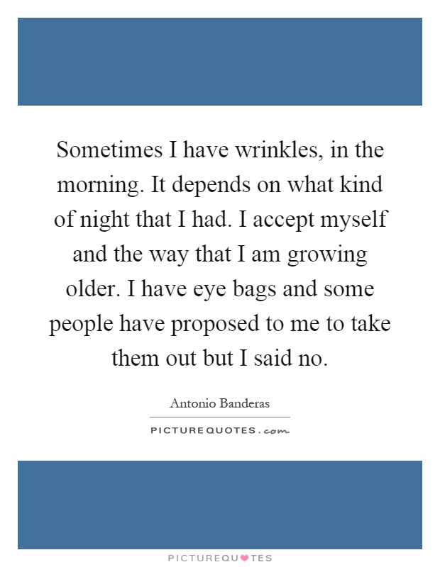 Sometimes I have wrinkles, in the morning. It depends on what kind of night that I had. I accept myself and the way that I am growing older. I have eye bags and some people have proposed to me to take them out but I said no Picture Quote #1