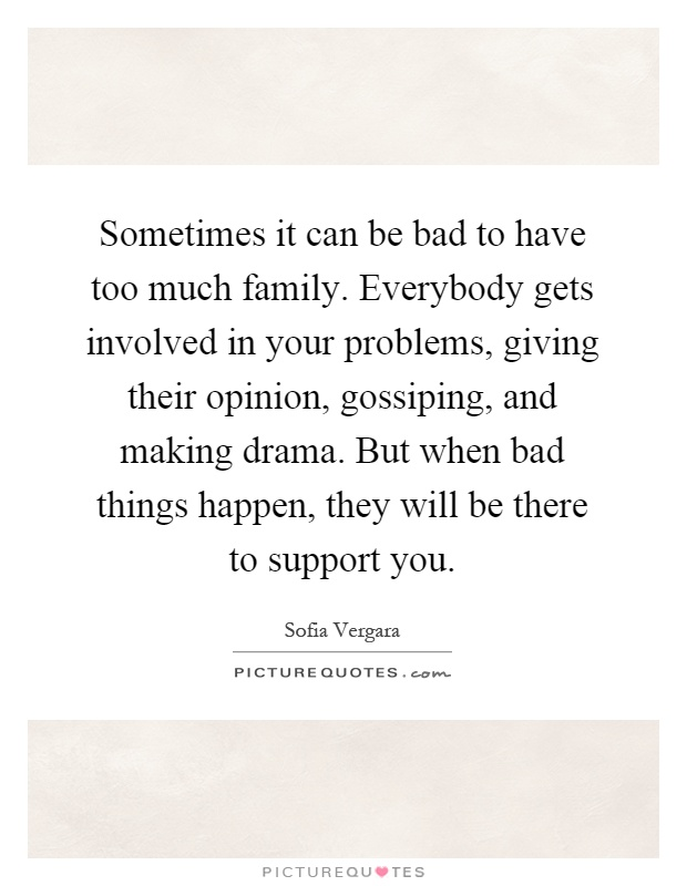 Sometimes it can be bad to have too much family. Everybody gets involved in your problems, giving their opinion, gossiping, and making drama. But when bad things happen, they will be there to support you Picture Quote #1