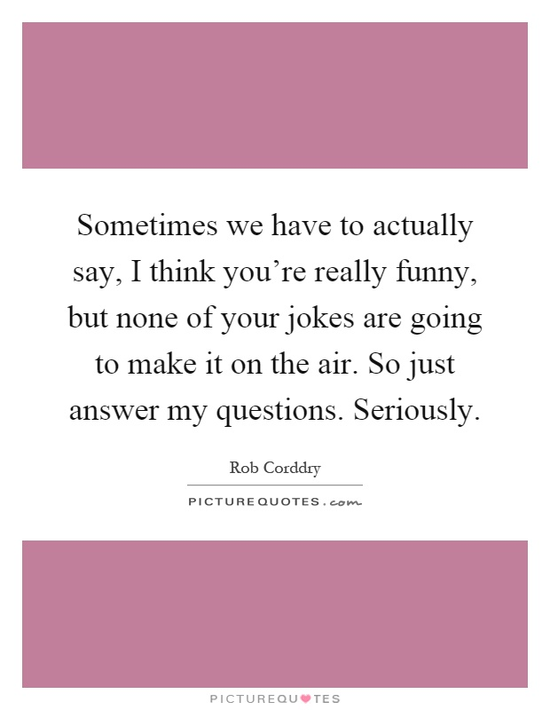 Sometimes we have to actually say, I think you're really funny, but none of your jokes are going to make it on the air. So just answer my questions. Seriously Picture Quote #1