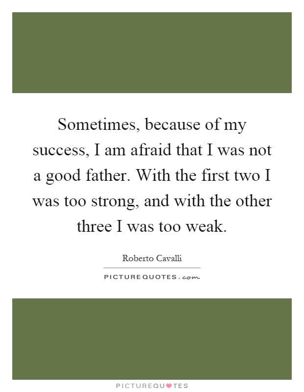 Sometimes, because of my success, I am afraid that I was not a good father. With the first two I was too strong, and with the other three I was too weak Picture Quote #1