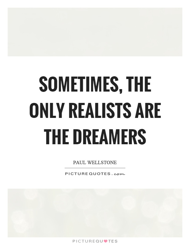 Sometimes, the only realists are the dreamers Picture Quote #1