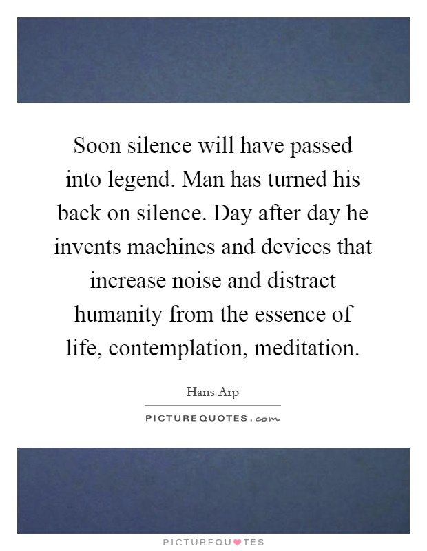 Soon silence will have passed into legend. Man has turned his back on silence. Day after day he invents machines and devices that increase noise and distract humanity from the essence of life, contemplation, meditation Picture Quote #1