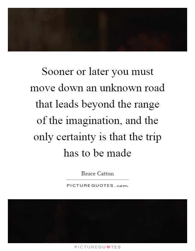 Sooner or later you must move down an unknown road that leads beyond the range of the imagination, and the only certainty is that the trip has to be made Picture Quote #1