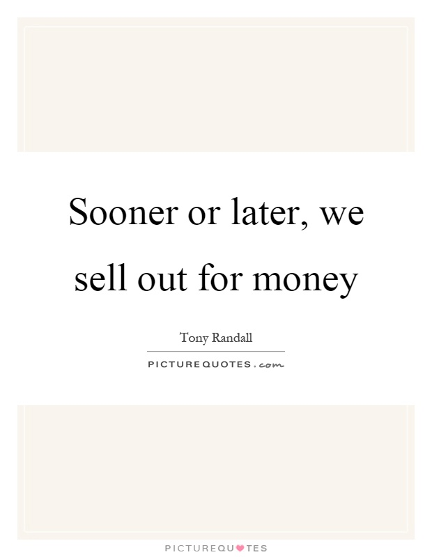 Sooner or later, we sell out for money Picture Quote #1