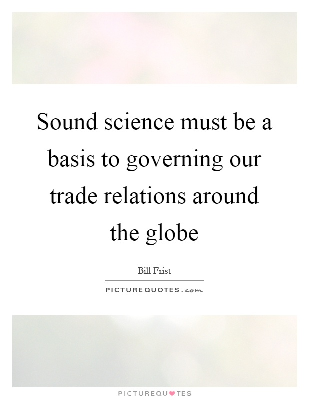 Sound science must be a basis to governing our trade relations around the globe Picture Quote #1