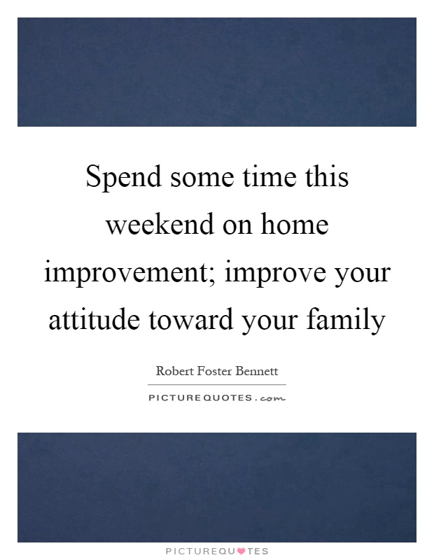 Spend some time this weekend on home improvement; improve your attitude toward your family Picture Quote #1