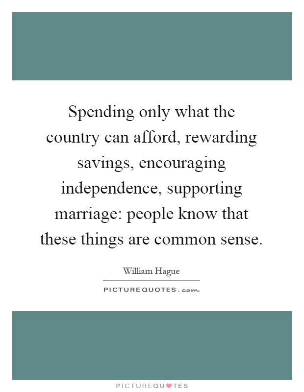 Spending only what the country can afford, rewarding savings, encouraging independence, supporting marriage: people know that these things are common sense Picture Quote #1