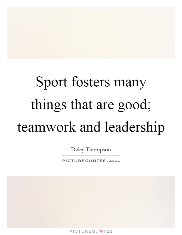Sport fosters many things that are good; teamwork and leadership Picture Quote #1
