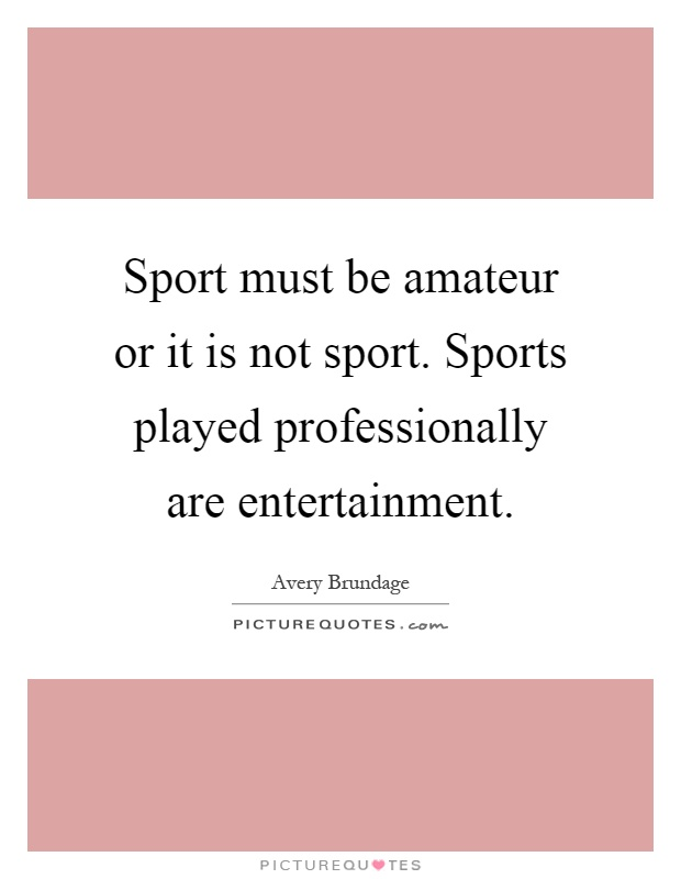 Sport must be amateur or it is not sport. Sports played professionally are entertainment Picture Quote #1