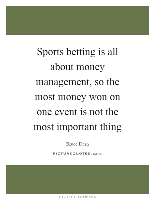 Sports betting is all about money management, so the most money won on one event is not the most important thing Picture Quote #1