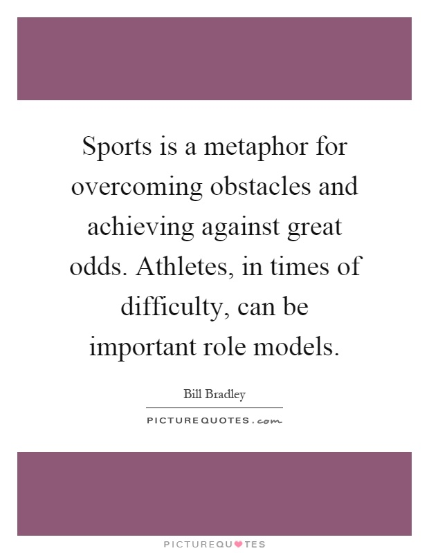 Sports is a metaphor for overcoming obstacles and achieving against great odds. Athletes, in times of difficulty, can be important role models Picture Quote #1