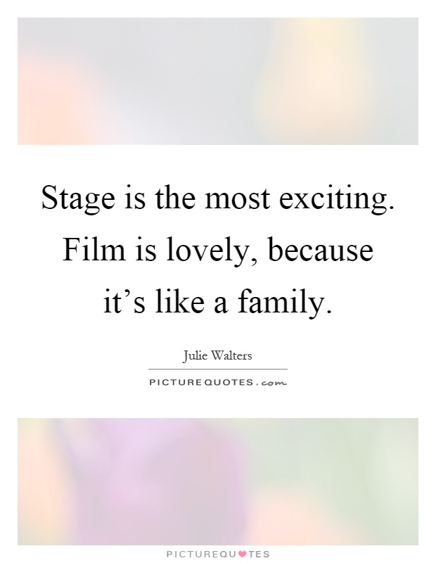 Stage is the most exciting. Film is lovely, because it's like a family Picture Quote #1