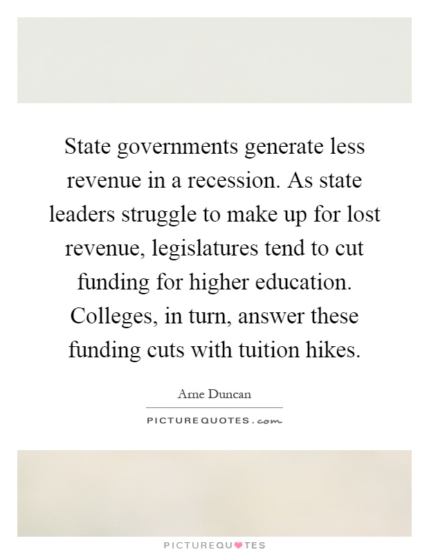 State governments generate less revenue in a recession. As state leaders struggle to make up for lost revenue, legislatures tend to cut funding for higher education. Colleges, in turn, answer these funding cuts with tuition hikes Picture Quote #1