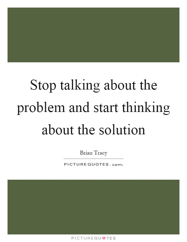 Stop talking about the problem and start thinking about the solution Picture Quote #1