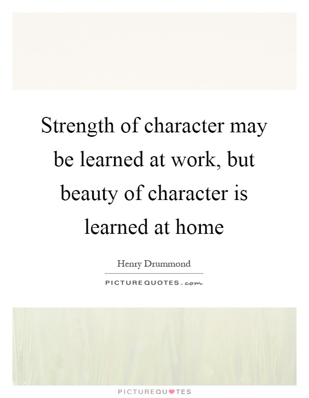 Strength of character may be learned at work, but beauty of character is learned at home Picture Quote #1