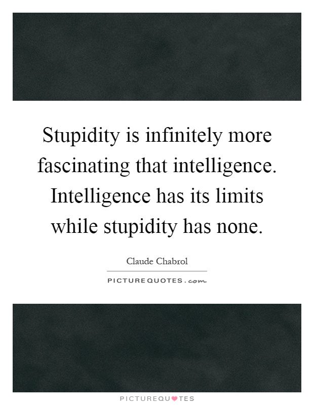 Stupidity is infinitely more fascinating that intelligence. Intelligence has its limits while stupidity has none Picture Quote #1
