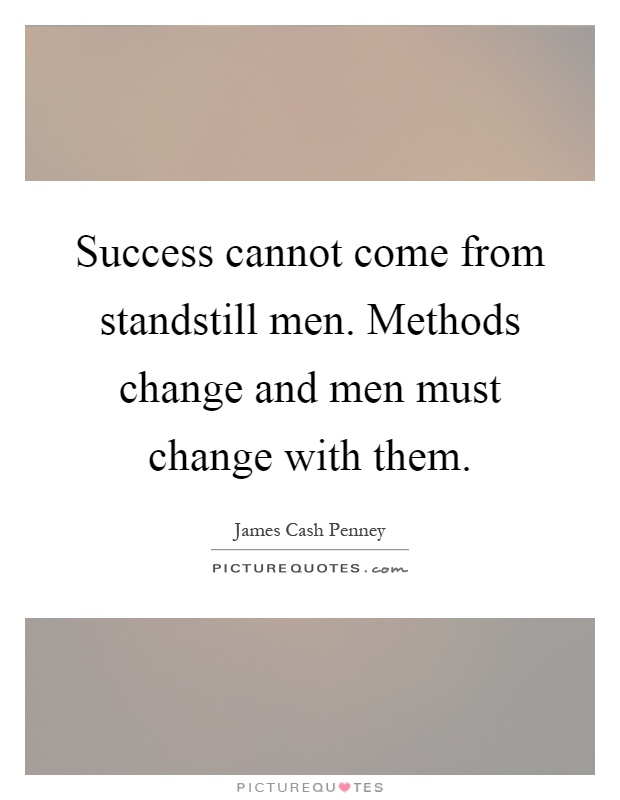Success cannot come from standstill men. Methods change and men must change with them Picture Quote #1