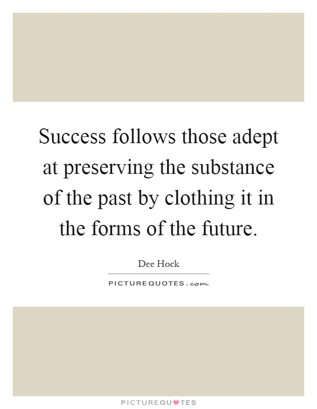 Success follows those adept at preserving the substance of the past by clothing it in the forms of the future Picture Quote #1