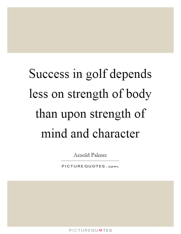 Success in golf depends less on strength of body than upon strength of mind and character Picture Quote #1