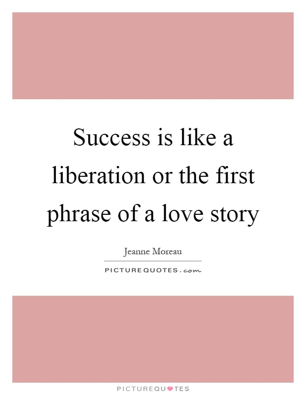 Success is like a liberation or the first phrase of a love story Picture Quote #1