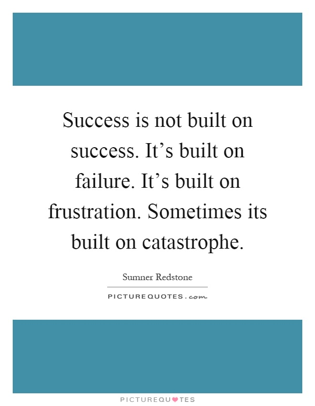 Success is not built on success. It's built on failure. It's built on frustration. Sometimes its built on catastrophe Picture Quote #1