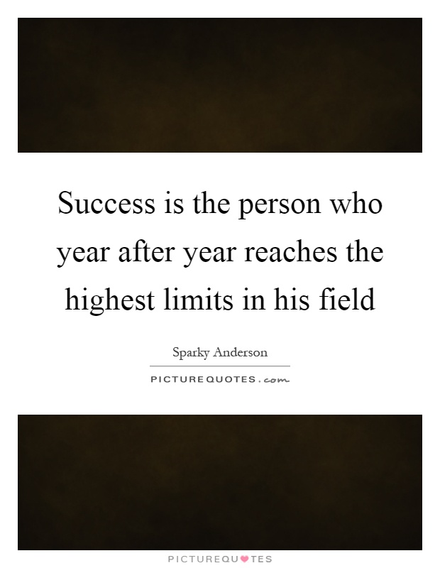 Success is the person who year after year reaches the highest limits in his field Picture Quote #1