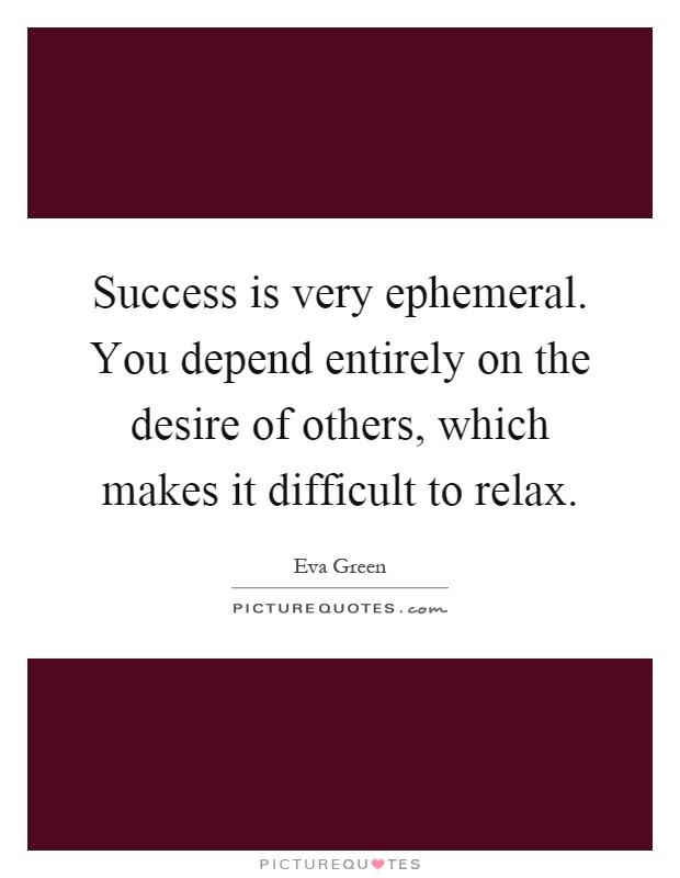 Success is very ephemeral. You depend entirely on the desire of others, which makes it difficult to relax Picture Quote #1