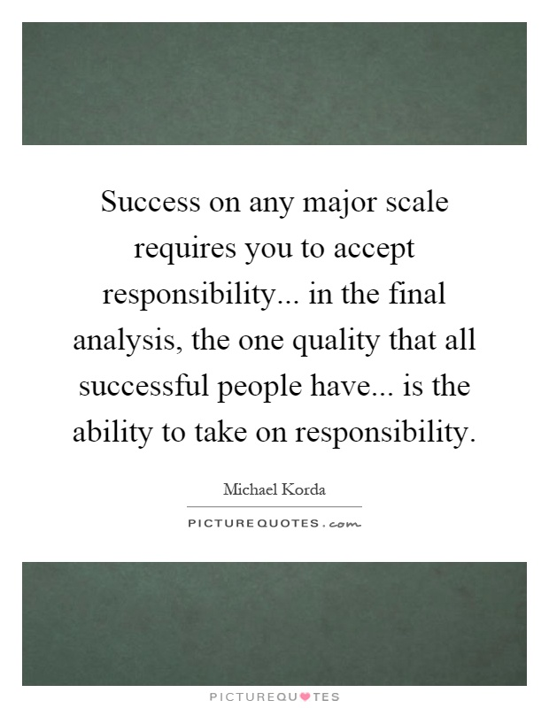 Success on any major scale requires you to accept responsibility... in the final analysis, the one quality that all successful people have... is the ability to take on responsibility Picture Quote #1