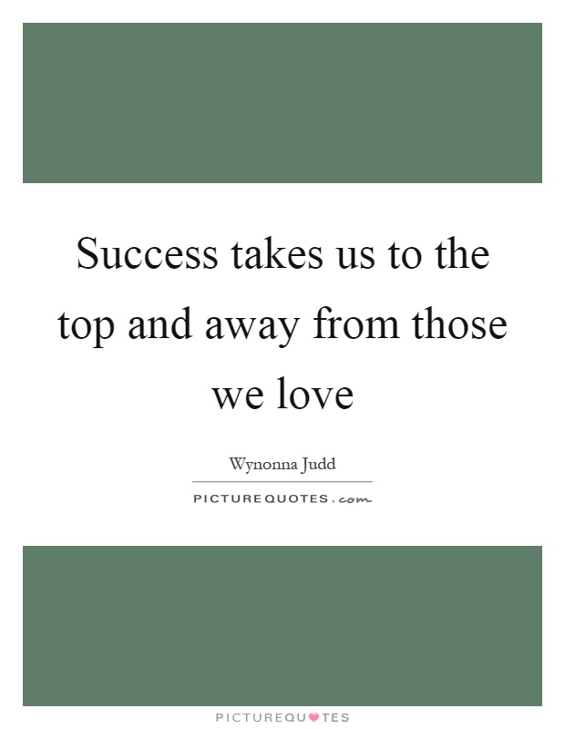 Success takes us to the top and away from those we love Picture Quote #1