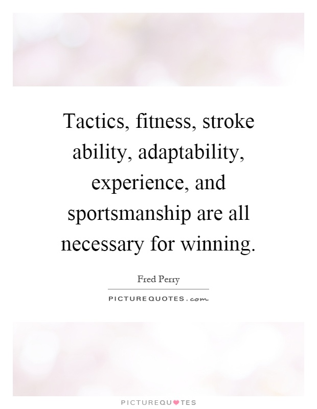 Tactics, fitness, stroke ability, adaptability, experience, and sportsmanship are all necessary for winning Picture Quote #1