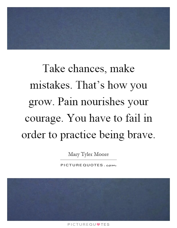 Take chances, make mistakes. That's how you grow. Pain nourishes your courage. You have to fail in order to practice being brave Picture Quote #1