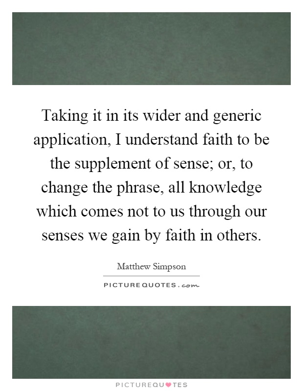 Taking it in its wider and generic application, I understand faith to be the supplement of sense; or, to change the phrase, all knowledge which comes not to us through our senses we gain by faith in others Picture Quote #1