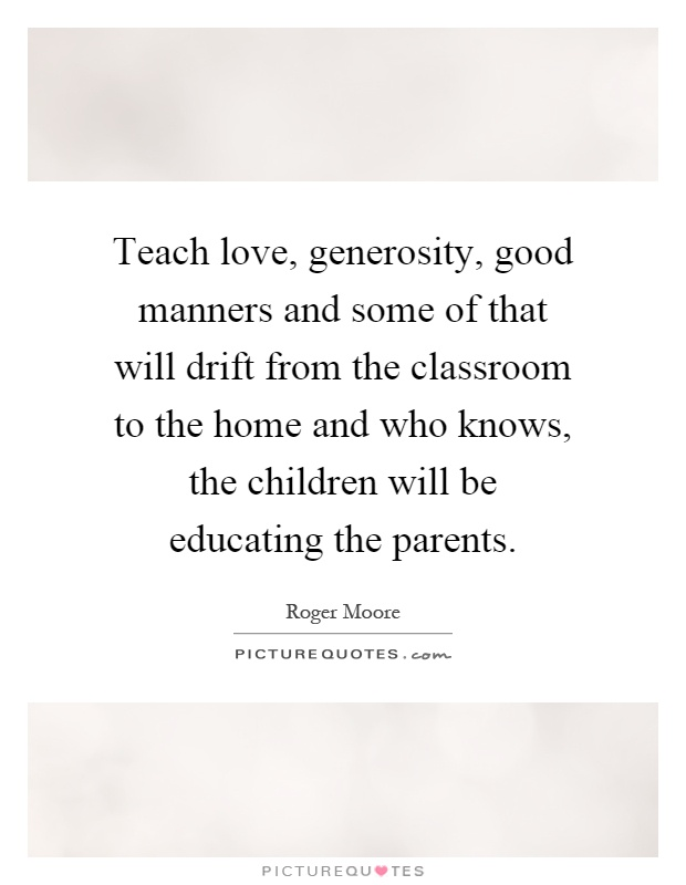 Teach love, generosity, good manners and some of that will drift from the classroom to the home and who knows, the children will be educating the parents Picture Quote #1
