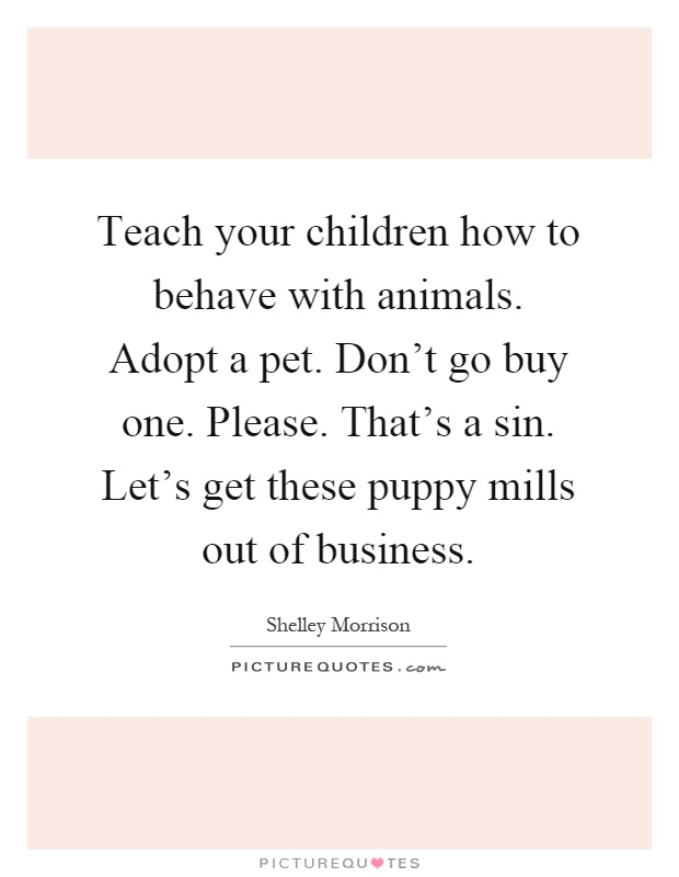 Teach your children how to behave with animals. Adopt a pet. Don't go buy one. Please. That's a sin. Let's get these puppy mills out of business Picture Quote #1