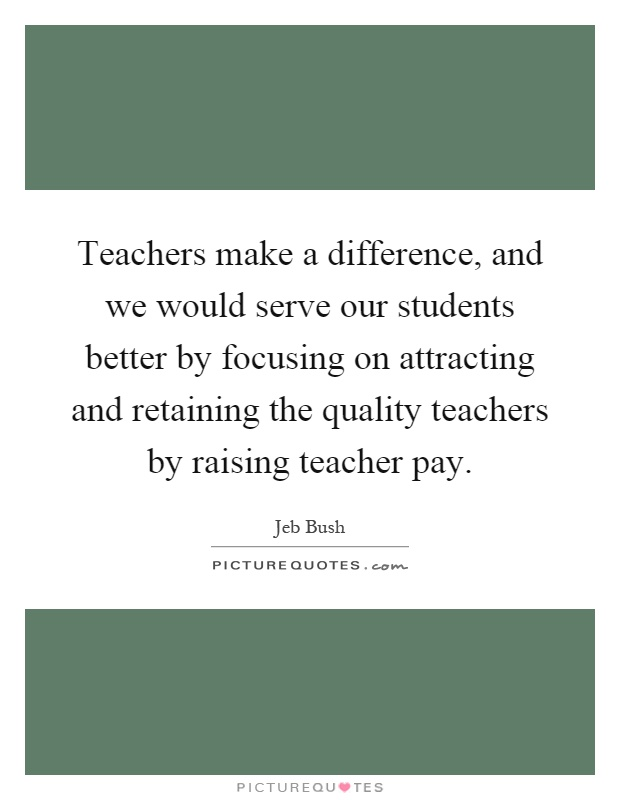 Teachers make a difference, and we would serve our students better by focusing on attracting and retaining the quality teachers by raising teacher pay Picture Quote #1