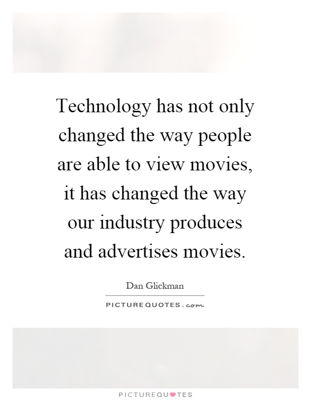 Technology has not only changed the way people are able to view movies, it has changed the way our industry produces and advertises movies Picture Quote #1