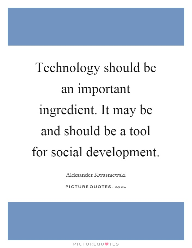Technology should be an important ingredient. It may be and should be a tool for social development Picture Quote #1