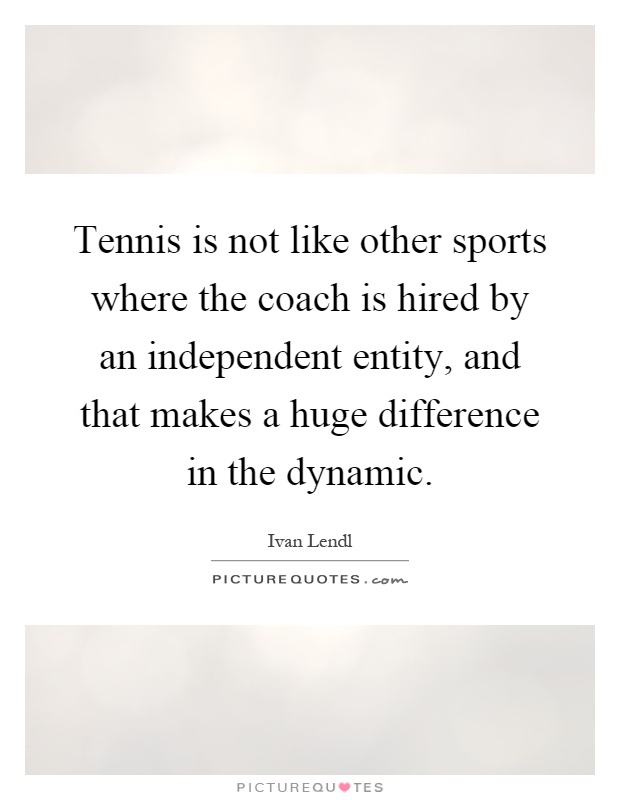 Tennis is not like other sports where the coach is hired by an independent entity, and that makes a huge difference in the dynamic Picture Quote #1